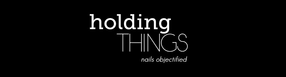 HOLDING THINGS: Nails Objectified
